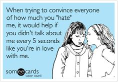 When trying to convince everyone of how much you 'hate' me, it would help if you didn't talk about me every 5 seconds like you're in love with me.