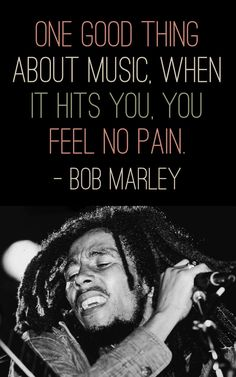 """One good thing about music, when it hits you. You feel no pain."" - Bob Marley"