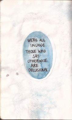 We're ALL Insane. Those who say otherwise, merely Delusional