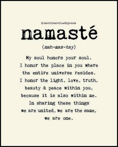 """Namaste' - My soul honors your soul. I honor the place in you where the entire universe resides. I honor the light, love, truth, beauty and peace within you, because it is also within me. We are united, we are the same, we are one."" #quote"