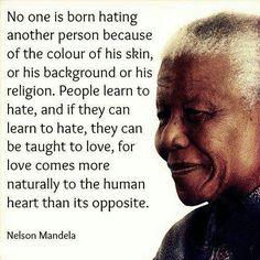 Quando nasci non odi una persona per il colore della sua pelle, per l'ambiente dal quale proviene o per la sua religione. L'odio si impara vivendo e se si impara a odiare possiamo insegnare ad amare xche per il nostro cuore è più facile  e naturale amare che non odiare.