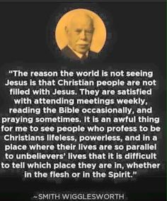 Smith Wigglesworth : said this in His time... How about today??? No differrence but worse?