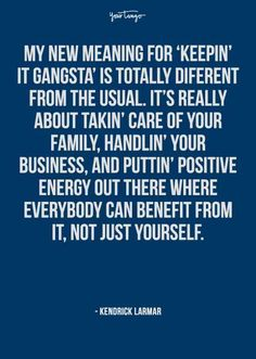 """""""My new meaning for 'keeping it gangsta' is totally different from the usual. It's really about takin' care of your family, handlin' your business, and puttin' positive energy out there where everybody can benefit from it, not just yourself."""" — Kendrick Lamar"""