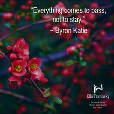 """Everything comes to pass, not to stay."" ~ Byron Katie"