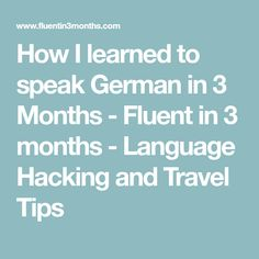 How I learned to speak German in 3 Months - Fluent in 3 months - Language Hacking and Travel Tips