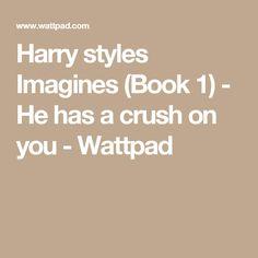 Harry styles Imagines (Book 1) - He has a crush on you - Wattpad