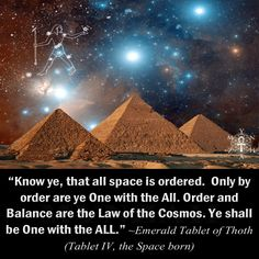 """Know ye, that all space is ordered. Only by order are ye One with the All. Order and Balance are the Law of the Cosmos. Ye shall be One with the All."" ~ Emerald Tablet of Thoth (Tablet IV, the Space Born)"
