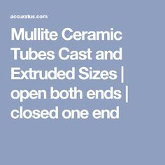 Mullite Ceramic Tubes Cast and Extruded Sizes | open both ends | closed    one end