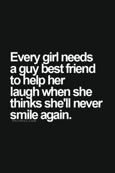 Every girl needs a guy best friend to help her laugh when she thinks she'll never smile again.