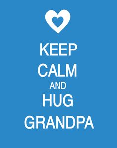 Hug Grandpa ~~ If he's already gone, hug his memory in your mind.