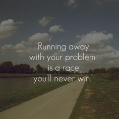 Running away with your problem is a race you'll never win. #quote