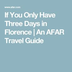 If You Only Have Three Days in Florence | An AFAR Travel Guide