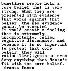 Cognitive Dissonance (Social Psychology)...it's one of the ways we keep ourselves sane. It's also the way we deny truth that hurts us.