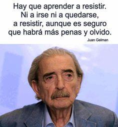 """""""Hay que aprender a resistir. Ni a irse ni a quedarse, a resistir, aunque es seguro que habrá más penas y olvido."""" Juan Gelman"""