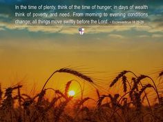 In the time of plenty, think of the time of hunger; in days of wealth think of poverty and need. From morning to evening conditions change; all things move swiftly before the Lord. ~ Ecclesiasticus 18:25-26