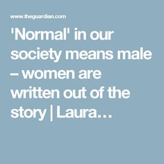 'Normal' in our society means male – women are written out of the story   Laura…