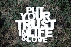 put your trust in life and love.