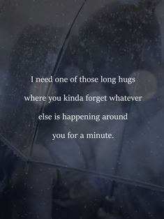 i need one of those long hugs where you kinds forget whatever else is happening around you for a minute.