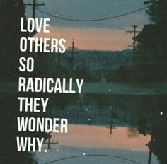 """Love others so radically, they wonder why."" There is always someone worse off than you....  That alone should give you enough strength and courage to love them beyond reasoning...."