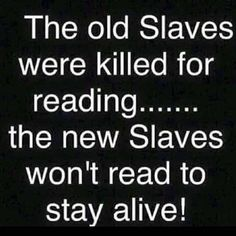 The old Slaves were killed for reading....the new Slaves won't read to stay alive!