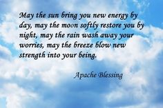 May the sun bring you new energy by day, may the moon softly restore you by night, may the rain wash away your worries, may the breeze blow new strength into your being, may you walk gently through the world and know it's beauty all the days of your life. ~ Apache Blessing