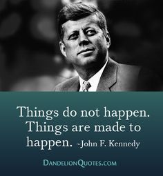Things do not happen. Things are made to happen. ~John F. Kennedy