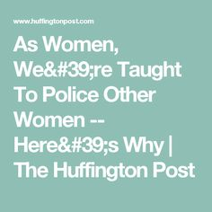 As Women, We're Taught To Police Other Women -- Here's Why | The Huffington Post