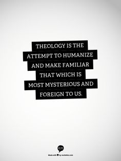 Theology is the attempt to humanize and make familiar that which is most mysterious and foreign to us.