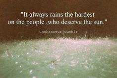 it always rains the hardest on people, who deserve