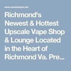 Richmond's Newest & Hottest Upscale Vape Shop & Lounge Located in the Heart of Richmond Va. Premium E-Liquids, Tanks, Mods, RDA's and More!! http://www.currentvapor.net