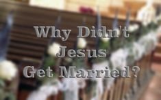 Why Didn't Jesus Get Married While On Earth?