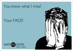 You know what I miss? Your FACE!
