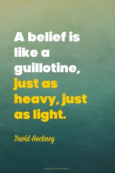 A belief is like a guillotine, just as heavy, just as light. - David Hockney