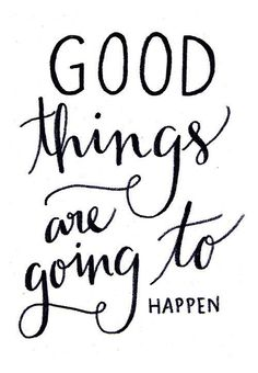Quote-Good things are going to happen.