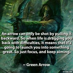 """An arrow can only be shot by pulling it backward. So when life is dragging you back with difficulties, it means that it's going to launch you into something great. So just focus, and keep aiming."" - Green Arrow"