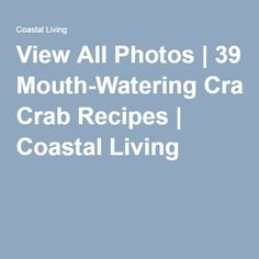 View All Photos   39 Mouth-Watering Crab Recipes   Coastal Living