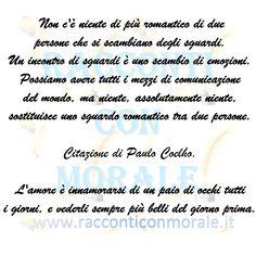 [...] Possiamo avere tutti i mezzi di comunicazione del mondo, ma niente, assolutamente niente, sostituisce uno sguardo romantico tra due persone. Citazione di Paulo Coelho.  L'amore è innamorarsi di un paio di occhi tutti i giorni, e vederli sempre più belli del giorno prima.