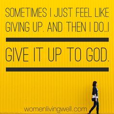 Sometimes I just feel like giving up. And then I do...I give it up to God.