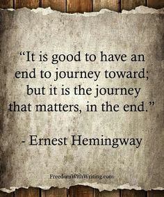 So many people I know live their lives purely to get to the end...Don't forget about the journey.