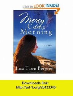 Mercy Come Morning A Novel (9780307730107) Lisa T. Bergren , ISBN-10: 0307730107  , ISBN-13: 978-0307730107 ,  , tutorials , pdf , ebook , torrent , downloads , rapidshare , filesonic , hotfile , megaupload , fileserve