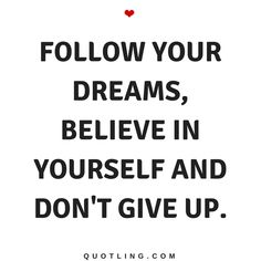 Believe in Yourself Quotes Follow your dreams, believe in yourself and don't give up.