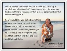 We've noticed that when you fall in love, you clean up a whole lot of vibration that's been in your way because you find something to focus upon that is more consistently in that better feeling place. So we would like you to find something or someone... Abraham-Hicks Quotes (AHQ2580) #love #vibration #focus