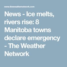 News - Ice melts, rivers rise: 8 Manitoba towns declare emergency - The Weather Network