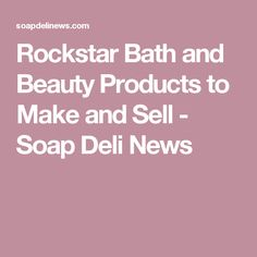 Rockstar Bath and Beauty Products to Make and Sell - Soap Deli News