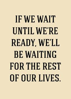 if you wait - you'll wait all your life!