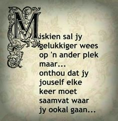 Miskien sal jy gelukkiger wees op 'n ander plek maar. Motivational Thoughts, Motivational Quotes, Inspirational Quotes, Cute Quotes, Best Quotes, Funny Quotes, Excellence Quotes, Afrikaanse Quotes, Truth Of Life