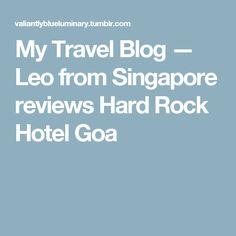My Travel Blog — Leo from Singapore reviews Hard Rock Hotel Goa