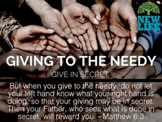 But when you give to the needy, do not let your left hand know what your right hand is doing, so that your giving may be in secret. Then your Father, who sees what is done in secret, will reward you. – Matthew 6:3