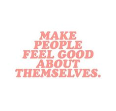 Make people feel good about themselves //