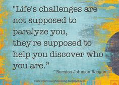 """""""Life's challenges are not supposed to paralyze you, they're supposed to help you discover who you are.""""  ~Bernice Johnson Reagon"""
